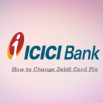 ICICI Debit Card PIN – How to Change / Generate ICICI Bank ATM Pin?